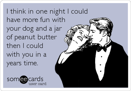 I think in one night I could have more fun with your dog and a jar of peanut butter then I could with you in a years time.