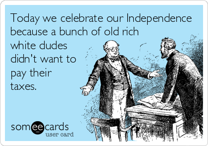 Today we celebrate our Independence because a bunch of old rich white dudes didn't want to pay their taxes.