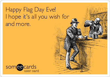 Happy Flag Day Eve! I hope it's all you wish for and more.