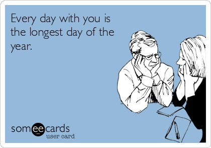 Every day with you is the longest day of the year.