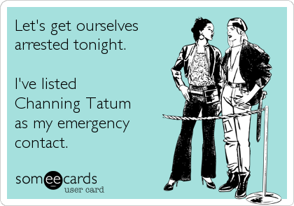 Let's get ourselves arrested tonight.  I've listed Channing Tatum  as my emergency contact.