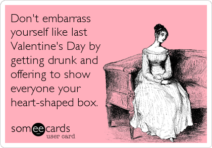 Don't embarrass yourself like last Valentine's Day by getting drunk and offering to show everyone your heart-shaped box.