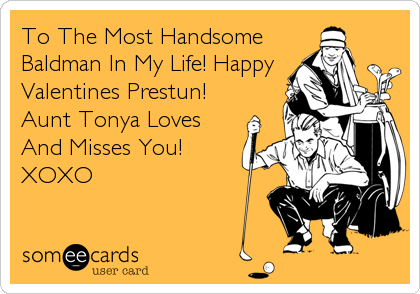 To The Most Handsome Baldman In My Life! Happy Valentines Prestun! Aunt Tonya Loves And Misses You!  XOXO