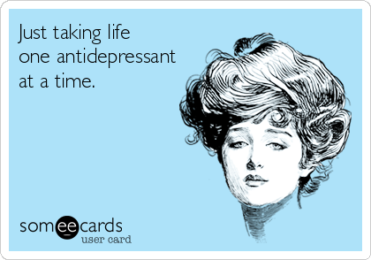 Just taking life one antidepressant at a time.