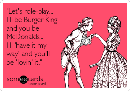 """Let's role-play... I'll be Burger King and you be McDonalds... I'll 'have it my  way' and you'll  be 'lovin' it."""