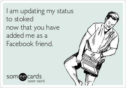 I am updating my status to stoked now that you have added me as a Facebook friend.