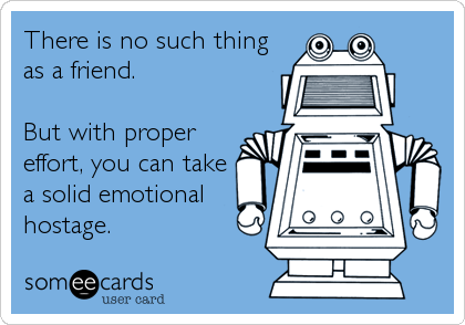 There is no such thing as a friend.  But with proper effort, you can take a solid emotional hostage.