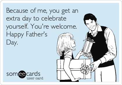 Because of me, you get an extra day to celebrate yourself. You're welcome. Happy Father's Day.