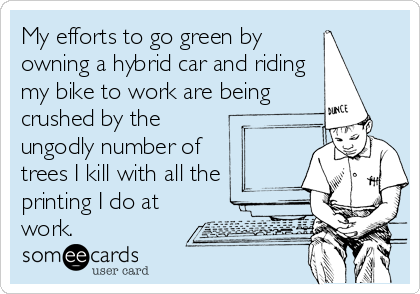 My efforts to go green by owning a hybrid car and riding my bike to work are being crushed by the ungodly number of trees I kill with all the printing I do at work.