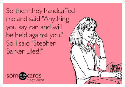 """So then they handcuffed me and said """"Anything you say can and will be held against you."""" So I said """"Stephen Barker Liles!!"""""""