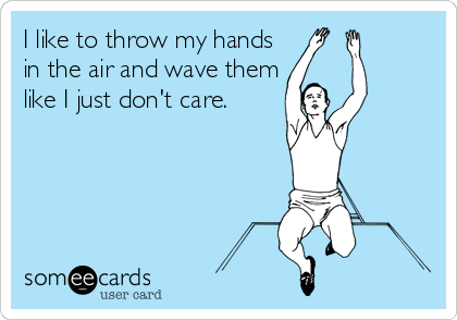 I like to throw my hands in the air and wave them like I just don't care.