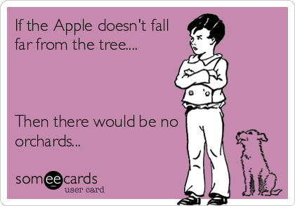 If the Apple doesn't fall far from the tree....    Then there would be no orchards...