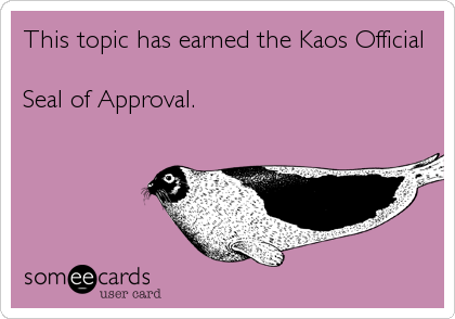 This topic has earned the Kaos Official  Seal of Approval.
