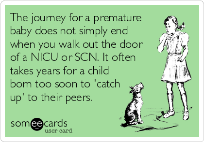 The journey for a premature baby does not simply end when you walk out the door of a NICU or SCN. It often takes years for a child born too soon to 'catch up' to their peers.