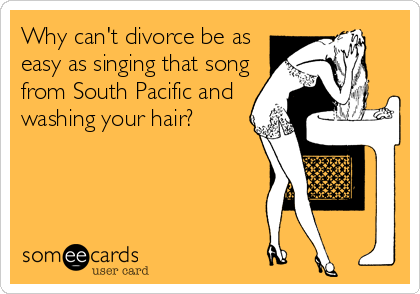 Why can't divorce be as easy as singing that song from South Pacific and washing your hair?