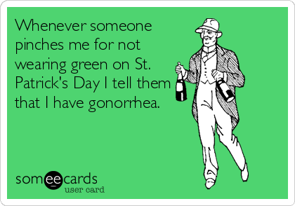 Whenever someone pinches me for not wearing green on St. Patrick's Day I tell them that I have gonorrhea.