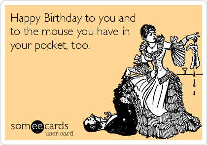 Happy Birthday to you and to the mouse you have in your pocket, too.