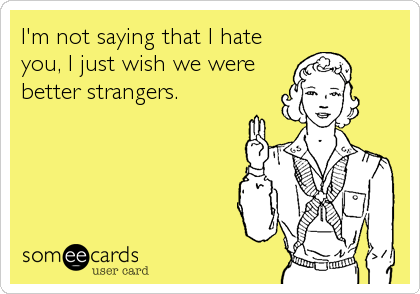I'm not saying that I hate you, I just wish we were better strangers.