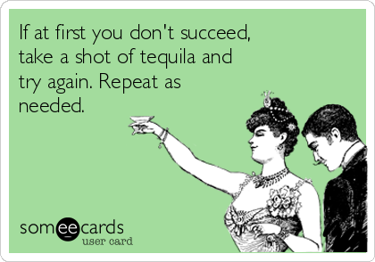 If at first you don't succeed,  take a shot of tequila and try again. Repeat as needed.
