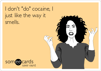 "I don't ""do"" cocaine, I just like the way it  smells."