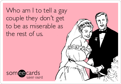 Who am I to tell a gay couple they don't get to be as miserable as the rest of us.