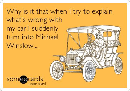 Why is it that when I try to explain what's wrong with my car I suddenly turn into Michael Winslow.....