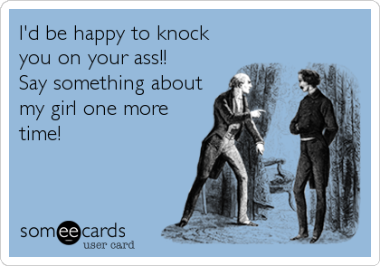 I'd be happy to knock you on your ass!!  Say something about my girl one more time!