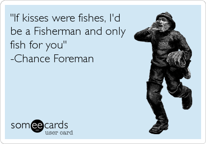 """If kisses were fishes, I'd be a Fisherman and only fish for you"" -Chance Foreman"