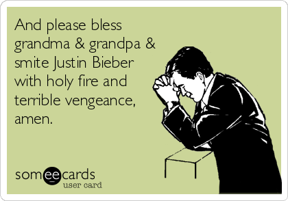 And please bless grandma & grandpa & smite Justin Bieber with holy fire and terrible vengeance, amen.