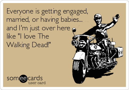 """Everyone is getting engaged, married, or having babies... and I'm just over here like """"I love The Walking Dead!"""""""