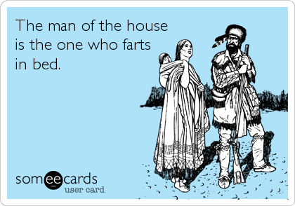 The man of the house is the one who farts in bed.