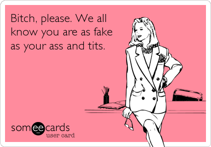 Bitch, please. We all know you are as fake as your ass and tits.