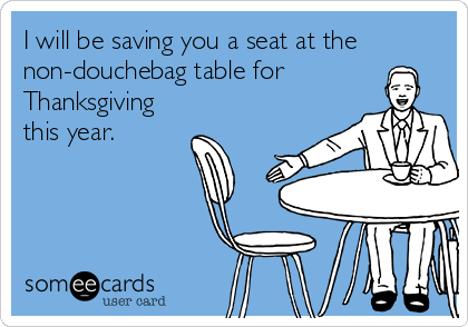 I will be saving you a seat at the non-douchebag table for Thanksgiving this year.