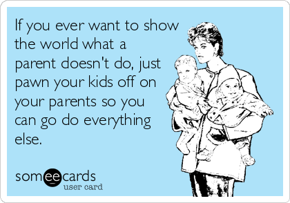 If you ever want to show the world what a parent doesn't do, just pawn your kids off on your parents so you can go do everything else.