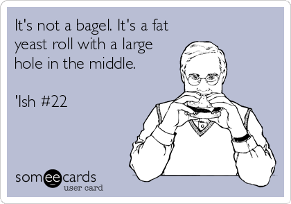 It's not a bagel. It's a fat yeast roll with a large hole in the middle.  'Ish #22