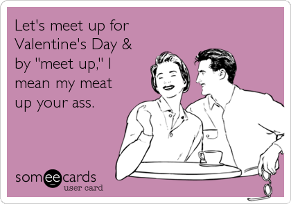 "Let's meet up for Valentine's Day & by ""meet up,"" I mean my meat up your ass."