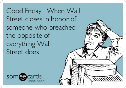 Good Friday:  When Wall Street closes in honor of someone who preached the opposite of everything Wall Street does