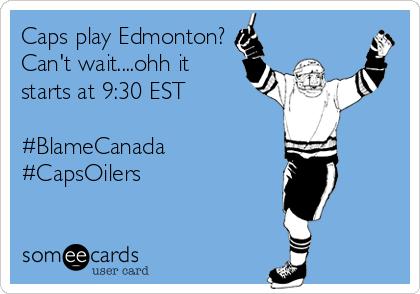 Caps play Edmonton? Can't wait....ohh it starts at 9:30 EST  #BlameCanada #CapsOilers