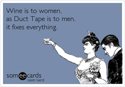 Wine is to women,  as Duct Tape is to men, it fixes everything.