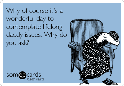 Why of course it's a wonderful day to contemplate lifelong daddy issues. Why do you ask?