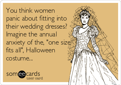 "You think women panic about fitting into their wedding dresses? Imagine the annual anxiety of the, ""one size fits all"", Halloween costume..."