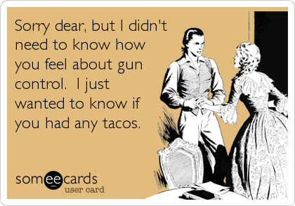 Sorry dear, but I didn't need to know how you feel about gun control.  I just wanted to know if you had any tacos.