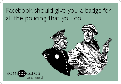 Facebook should give you a badge for all the policing that you do.