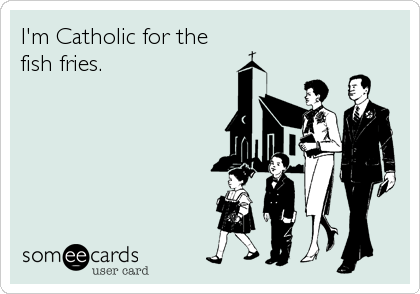 I'm Catholic for the  fish fries.