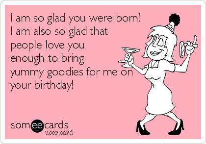 I am so glad you were born!  I am also so glad that people love you enough to bring yummy goodies for me on your birthday!