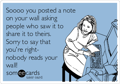 Soooo you posted a note on your wall asking people who saw it to share it to theirs. Sorry to say that you're right- nobody reads your wall!