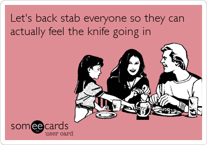 Let's back stab everyone so they can actually feel the knife going in
