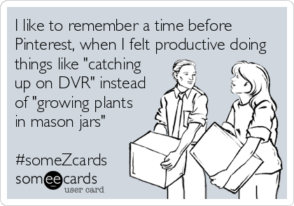 "I like to remember a time before Pinterest, when I felt productive doing things like ""catching up on DVR"" instead of ""growing plants in mason"