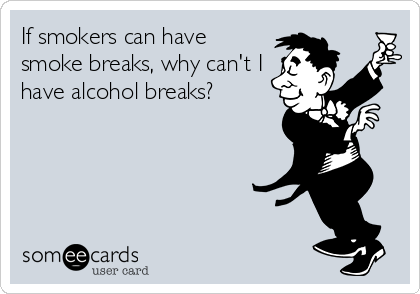 If smokers can have smoke breaks, why can't I have alcohol breaks?