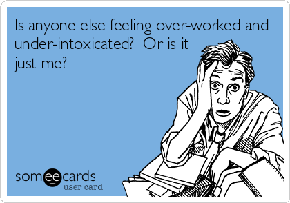Is anyone else feeling over-worked and under-intoxicated?  Or is it just me?